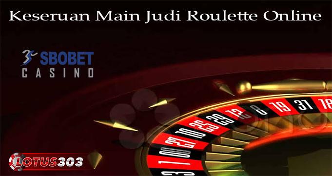 Keseruan Main Judi Roulette Online