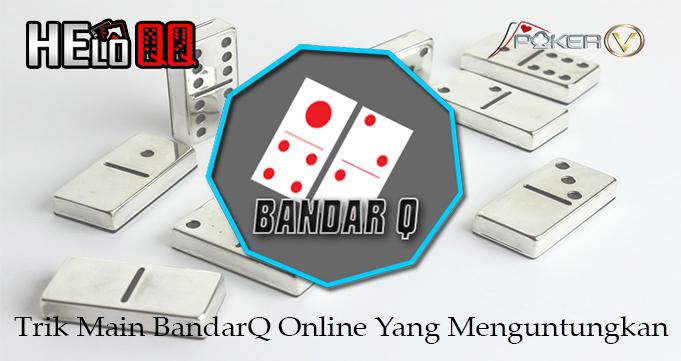 Trik Main BandarQ Online Yang Menguntungkan